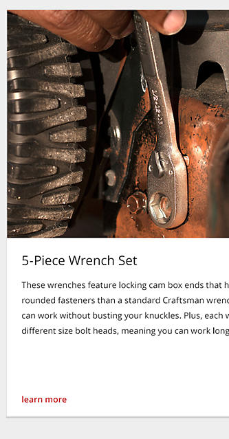 These wrenches feature locking cam box ends that have up to 5X more gripping power on rounded fasteners than a standard Craftsman wrench. Their 15-degree offset means you can work without busting your knuckles. Plus, each wrench features an open end that fits 2 different size bolt heads, meaning you can work longer with reaching for the toolbox.