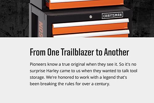 Pioneers know a true original when they see it. So it's no surprise Harley came to us when they wanted to talk tool storage. We're honored to work with a legend that's been breaking the rules for over a century.