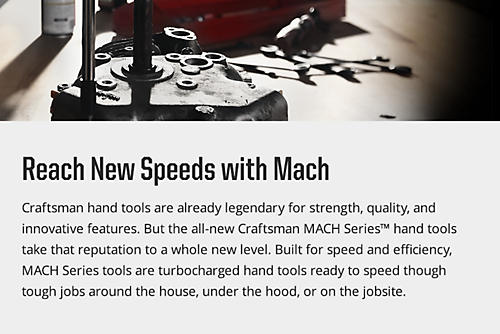 Craftsman hand tools are already legendary for strength, quality, and innovative features. But the all-new Craftsman MACH Series™ hand tools take that reputation to a whole new level. Built for speed and efficiency, MACH Series tools are turbocharged hand tools ready to speed though tough jobs around the house, under the hood, or on the jobsite.