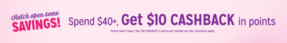 Spend $40+, get $10 CASHBACK in points Points valid 14 days. Max. $10 CASHBACK in points per member per day. Exclusions apply.