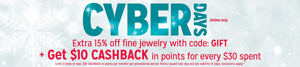Cyber Days Online Only Extra 15% off fine jewelry with code: GIFT + Get $10 CASHBACK in points for every $30 spent Limit 3 times or max. $30 CASHBACK in points per member per promotional period. Points issued next day and are valid for 14 days. Exclusions apply.*