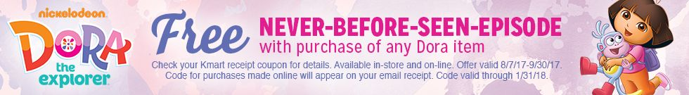 nickelodeon DORA the explorer | Free NEVER-BEFORE-SEEN-EPISODE with purchase of any Dora item | Check your DashShopping receipt coupon for details. Available in-store and on-line. Offer valid 08/07/17-09/30/17. Code for purchases made online will appear on your email receipt. Code valid through 01/31/18.