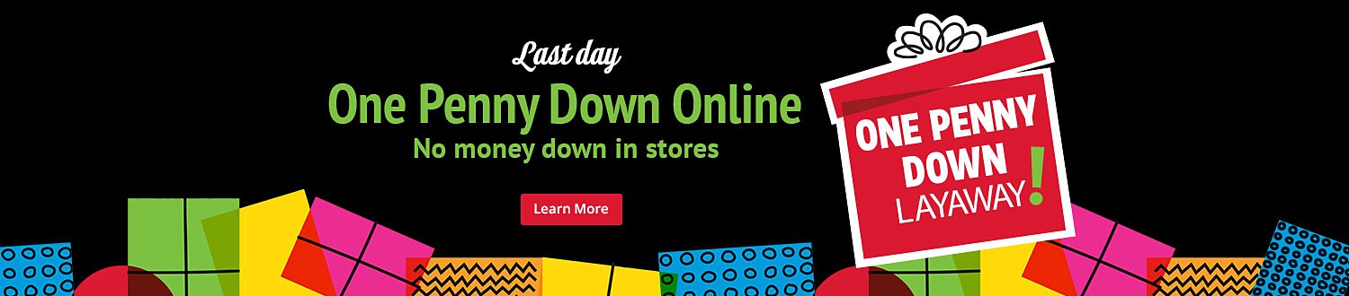 Last Day. One Penny Down Layaway Online. No Money Down In Store.