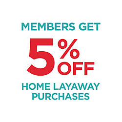 Members&#x20&#x3b;get&#x20&#x3b;5&#x25&#x3b;&#x20&#x3b;off&#x20&#x3b;home&#x20&#x3b;layaway&#x20&#x3b;purchases.&#x20&#x3b;Enter&#x20&#x3b;code&#x20&#x3b;LAYAWAYFIVE&#x20&#x3b;for&#x20&#x3b;online&#x20&#x3b;contracts.