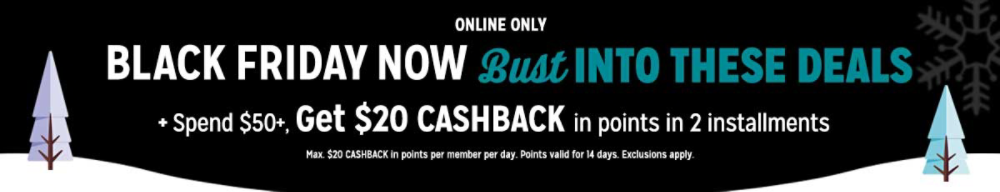 Online only Black Friday NOW Bust Into These Deals + Spend $50+, get $20 CASHBACK in points in 2 installments Max. $20 CASHBACK in points per member per day. Points valid for 14 days. Exclusions apply. see details