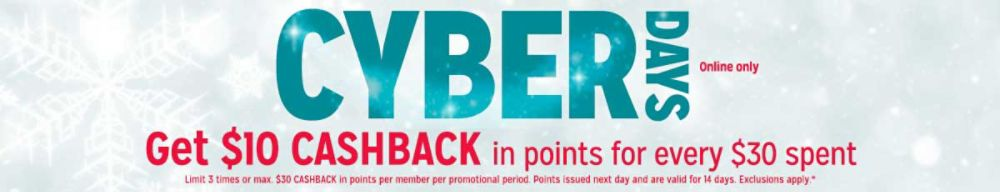 Cyber Days online only Get $10 CASHBACK in points for every $30 spent Limit 3 times or max. $30 CASHBACK in points per member per promotional period. Points issued next day and are valid for 14 days. Exclusions apply.*