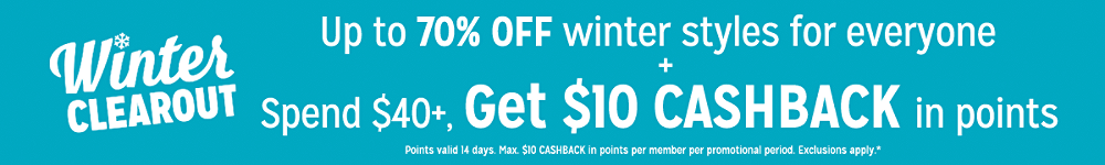 Up to 70% off winter styles for everyone + Spend $40, get $10 CASHBACK in points Points valid 14 days. Max. $10 CASHBACK in points per member per promotional period. Exclusions apply.*