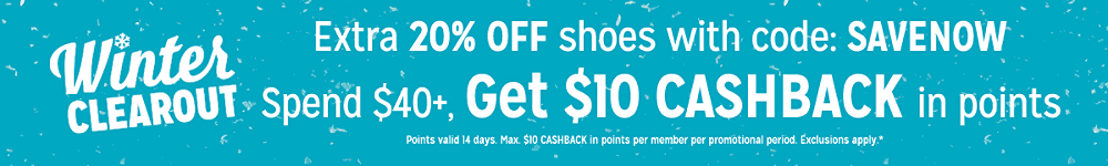 Extra 20% off shoes with code: SAVENOW + Spend $40, get $10 CASHBACK in points Points valid 14 days. Max. $10 CASHBACK in points per member per promotional period. Exclusions apply.*