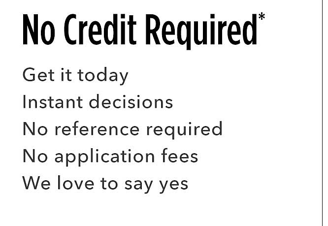 No Credit Required | Get it today instant decisions no references required no application fees we love to say yes