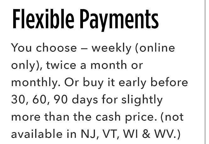 Flexible Payments | You choose - weekly (only only), twice a month, or monthly. Or buy it early after 30, 60, 90 days for slightly more than the cash price. (not available in NJ, VT, WI & WV.)