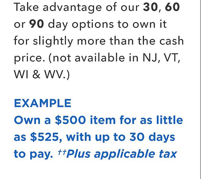 Take advantage of our 30 60, or 90 day options to own it for slightly more than the cash price. (not available in NJ, VT, WI and WV.) Example Own a %500 item for as little as $525, with up to 30 days to pay, plus applicable tax