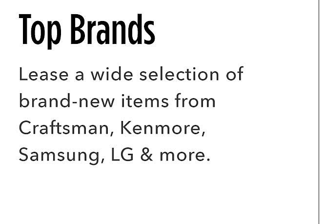 Top Brands | Lease a wide selection of brand new items from Craftsman, Kenmore, Samsung, LG and more.
