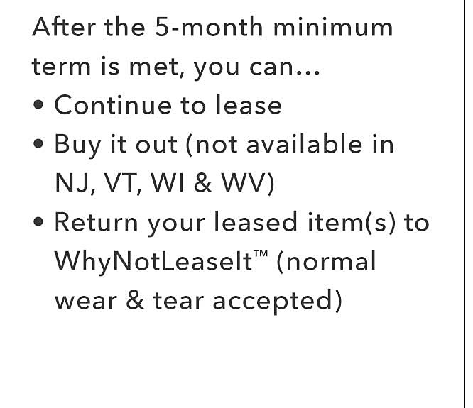After the 5-month minimum term is met, you can... continue to lease, buty it out (not available in NJ, VT, WI & WV) Return your leased items to WhyNotLeaseIt (normal wear and tear accepted)