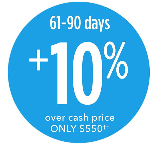 61-90 days plus 10% over cash price ONLY $550