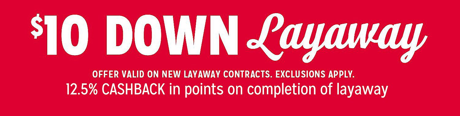 $10 DOWN LAYAWAY. Offer Valid on new layaway contracts. Exclusions Apply.  12.5% CASHBACK in points on completion of layaway