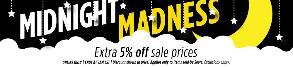 Midnight Madness! Extra 5% off sale prices! Online Only | Ends at 7 AM CST | Discount shown in price. Applies only to items Sold by Sears. Exclusions apply.