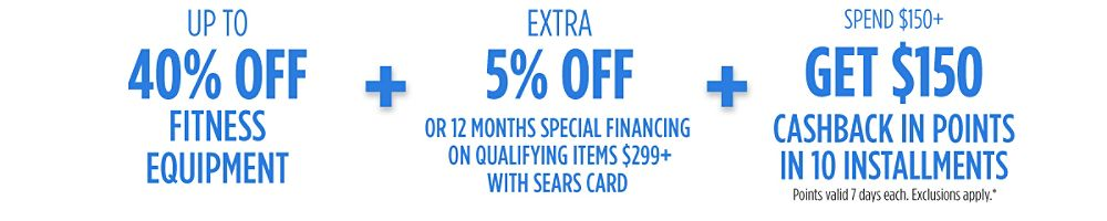 Up to 40% off fitness + Extra 5% off or 12 months special financing on qualifying items $299+ with your Sears Card  + Spend $150+, GET $150 CASHBACK in points in 10 installments