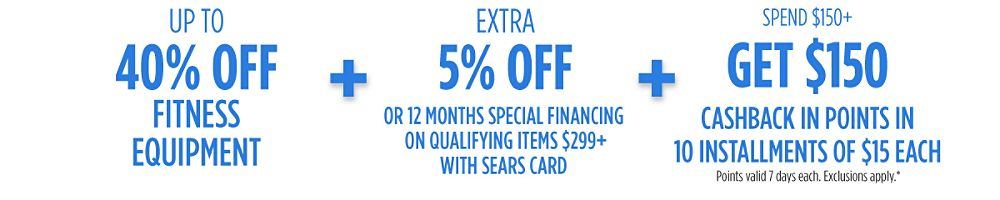 Up to 40% off fitness + Extra 5% off or 12 months special financing on qualifying items $299+ with your Sears Card  + Spend $150+, GET $150 CASHBACK in points in 10 installments of $15 each