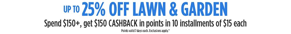 Up to 25% off lawn & garden + Spend $150+, GET $150 CASHBACK in points in 10 installments of $15 each