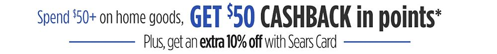 Spend $50+ on home goods Get $50 CASHBACK in points* plus get an extra 10% off with Sears Card