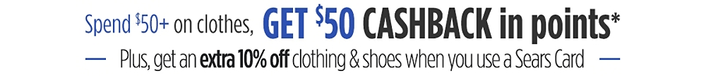 Spend $50 on clothes, Get $50 CASHBACK in Points*. Get an extra 10% off Clothing and Shoes When You Use a Sears Card. Valid in store & online