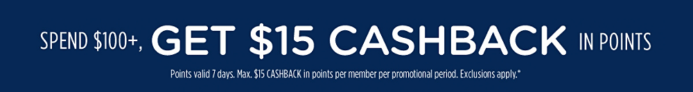 Spend $100+, get $15 CASHBACK in points | Points valid 7 days. Max. $15 CASHBACK in points per member per promotional period. Exclusions apply.*