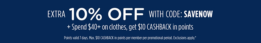 Extra 10% off with code: SAVENOW + Spend $40+ on clothes, get $10 CASHBACK in points | Points valid 7 days. Max. $10 CASHBACK in points per member per promotional period. Exclusions apply.*