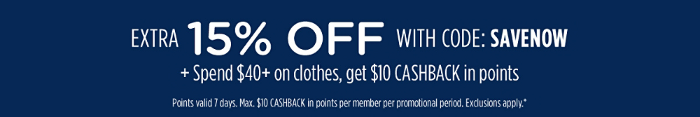 Extra 15% off with code: SAVENOW + Spend $40+ on clothes, get $10 CASHBACK in points | Points valid 7 days. Max. $10 CASHBACK in points per member per promotional period. Exclusions apply.*