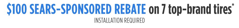 $100 by Sears-Sponsored rebate on 4 tire purchase. 7 Brands. Installation required. Choose Goodyear, DieHard, Continental, General Tire, Michelin, BFGoodrich, or Uniroyal.