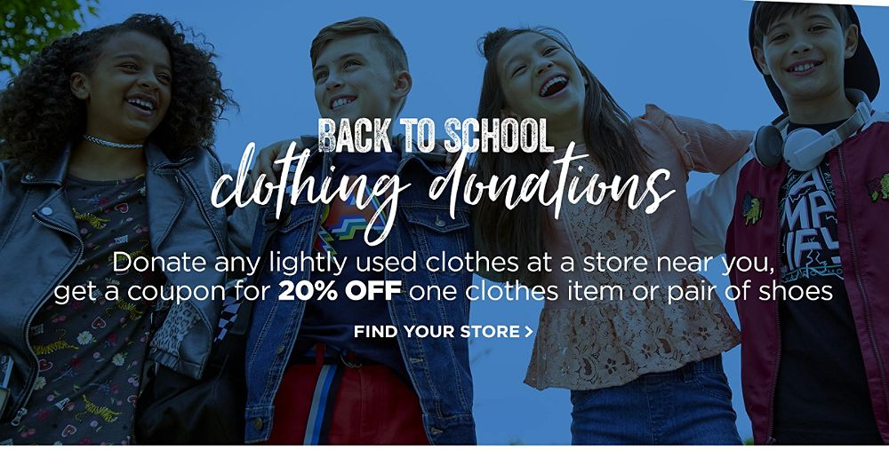 Back to School Clothing Donations! Donate any lightly used clothes at a store near you,�get a coupon for 20% OFF one clothes item or pair of shoes. Find your store >