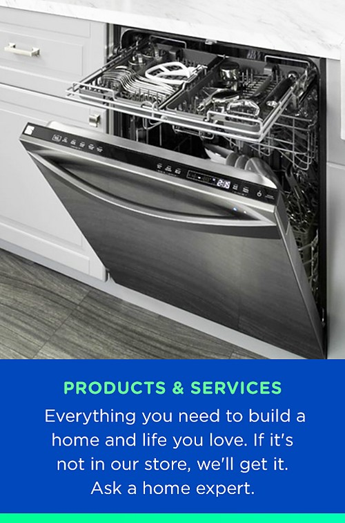 Products and Services | Everything you need to build a home and life you love. If it's not in our store, we'll get it. �Ask a home expert.