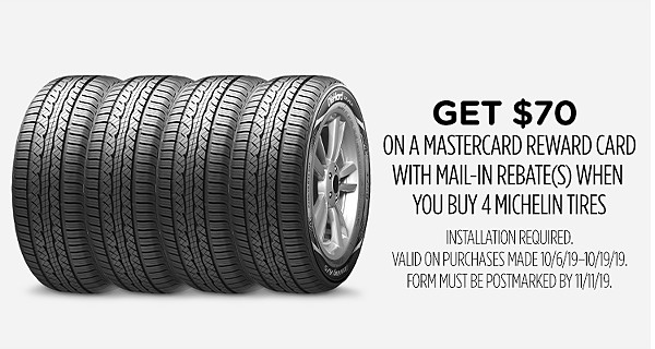 Get $70 on a Mastercard Reward Card with mail-in rebate(s) when you buy 4 Michelin tires Installation required. Valid on purchases made 10/6/19–10/19/19. Form must be postmarked by 11/11/19.