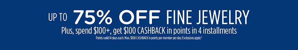 Up to 75% off fine jewelry + Spend $100+, get $100 CASHBACK in points in 4 installments Points valid 14 days each. Max. $100 CASHBACK in points per member per day. Exclusions apply.*