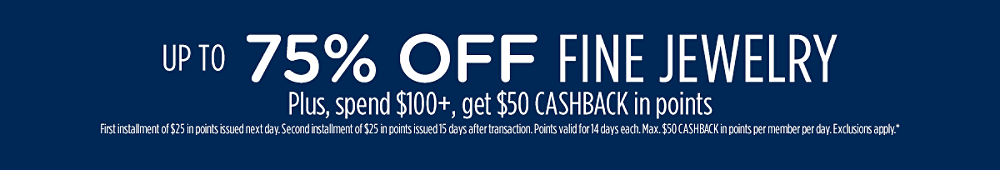 Up to 75% off fine jewelry + Spend $100+, get $50 CASHBACK in points First installment of $25 CASHBACK in points issued next day. Second installment of $25 CASHBACK in points issued 15 days after transaction. Points valid for 14 days each. Max. $50 CASHBACK in points per member per day. Exclusions apply.*