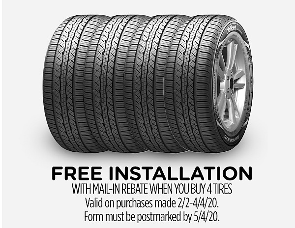 Free Installation with mail-in rebate when you buy 4 tires Valid on purchases made 2/2-4/4/20. Form must be postmarked by 5/4/20.