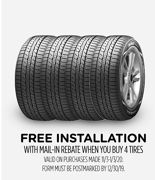 Free Installation with mail-in rebate when you buy 4 tires Valid on purchases made 11/3-11/30/19. Form must be postmarked by 12/30/19.