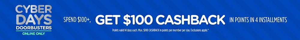 Cyber Days Doorbusters Online Only Spend $100+, get $100 CASHBACK in points in 4 installments Points valid 14 days each. Max. $100 CASHBACK in points per member per day. Exclusions apply.*