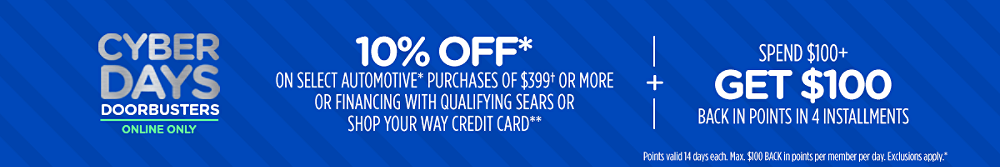 Cyber Days Doorbusters Online Only Extra 10% OFF* on select Automotive* purchases of $399(dagger) or more or financing with qualifying Sears or Shop Your Way credit card** + Spend $100+, get $100 BACK in points in 4 installments Points valid 14 days each. Max. $100 BACK in points per member per day. Exclusions apply.*