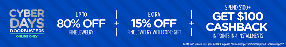 Cyber Days Doorbusters Online Only Up to 80% off fine jewelry + Extra 15% off fine jewelry with code: GIFT + Spend $100+, get $100 CASHBACK in points in 4 installments Points valid 14 days. Max. $10 CASHBACK in points per member per promotional period. Exclusions apply.*