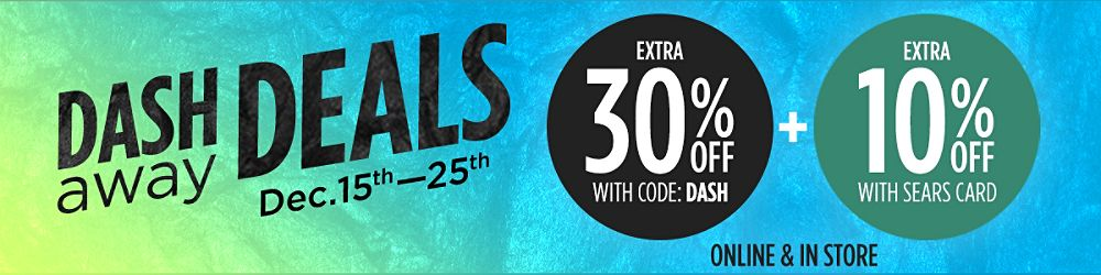 Dash Away Deals! Dec. 15th - 25th Online & In-Store   Extra 30% Off with code: DASH + Extra 10% Off with Sears Card