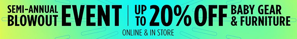 Semi-Annual Blowout Event! Up to 20% Off Baby Gear & Furniture | Online & In-Store