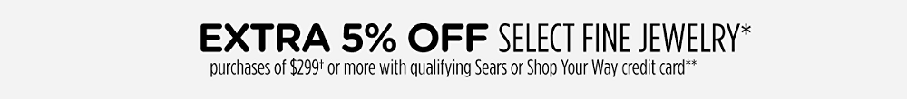 extra 5% off select fine jewelry* purchases of $299† or more with qualifying Sears or Shop Your Way credit card**