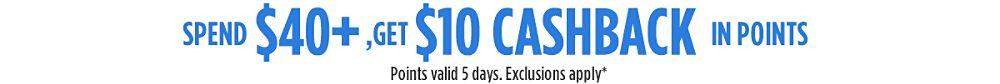 Spend $40+, get $10 CASHBACK in points | Points valid 5 days. Exclusions apply*