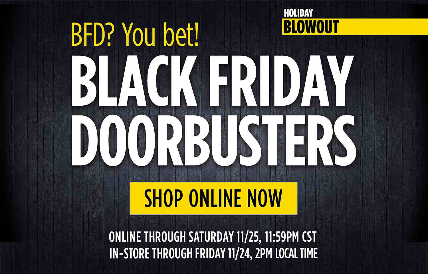 BFD? You Bet! Black Friday Doorbusters Shop Now! Black Friday Doorbusters Online NOW - Online through Saturday 11:59pm CST In-store through Friday 2pm local time