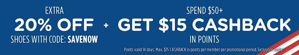 Extra 20% off shoes with code: SAVENOW + Spend $50+, get $15 CASHBACK in points | Points valid 14 days. Max. $15 CASHBACK in points per member per promotional period. Exclusions apply.*