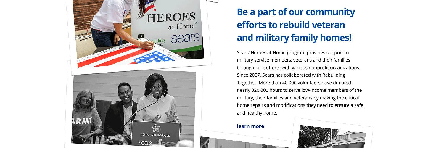Sears' Heroes at Home program provides support to military service members, veterans and their families through joint efforts with various  nonprofit organizations. Since 2007, Sears has collaborated with Rebuilding Together. More than 40,000 volunteers have donated nearly 320,000  hours to serve low-income members of the military, their families and veterans by making the critical home repairs and modifications they need  to ensure a safe and healthy home.