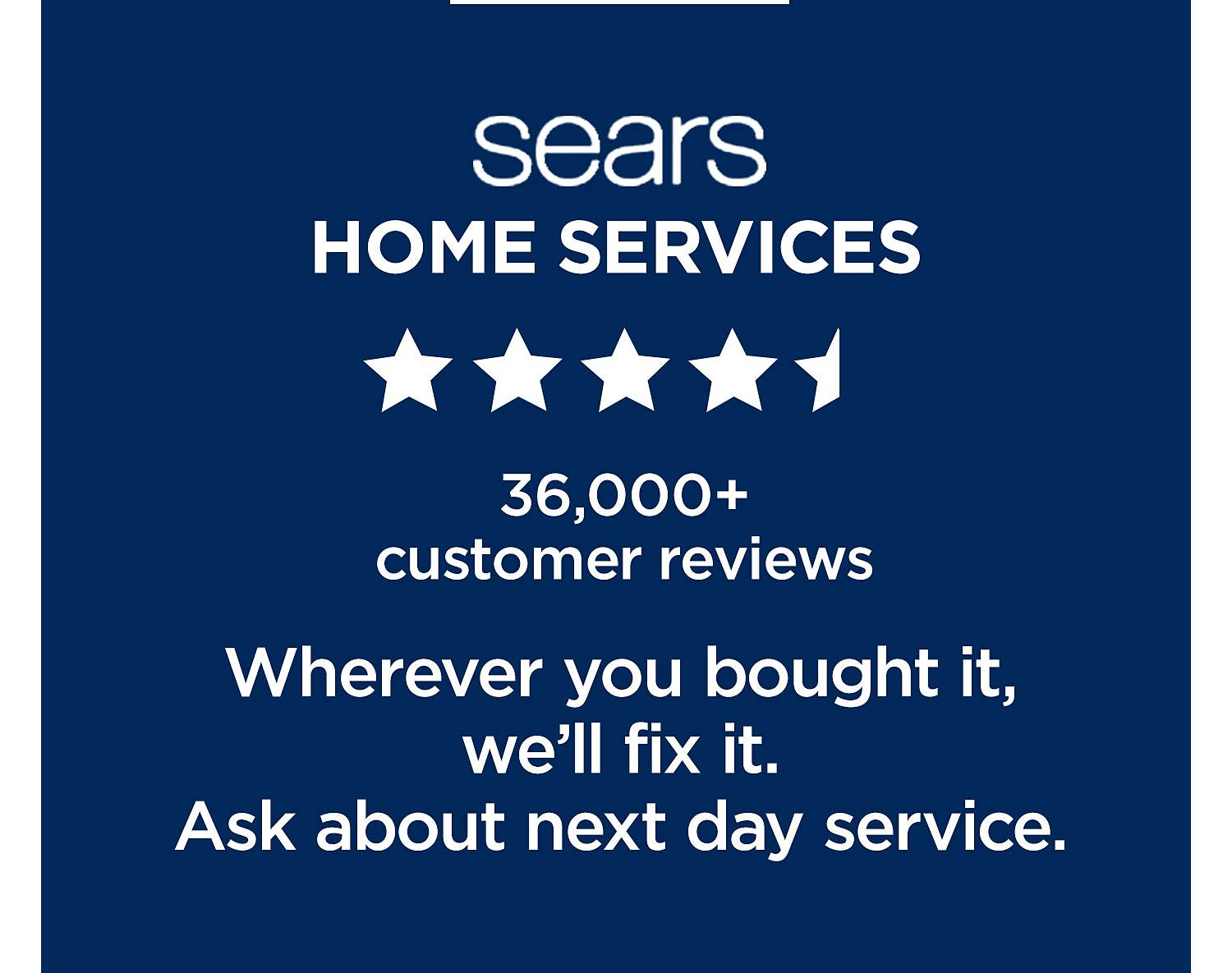 Sears Home Services. 36,000+ customer reviews. Wherever you bought it, we'll fix it.  Ask about next day service.