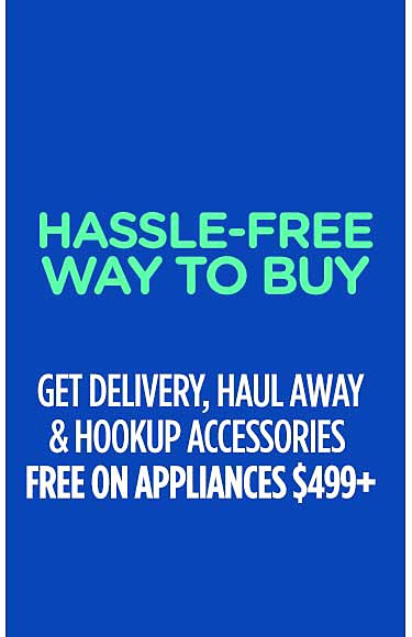 Hassle-Free Way to Buy Get delivery, haul away & hookup accessories FREE on appliances $499+