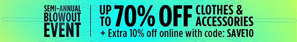 Semi-Annual Blowout Event! Up to 70% Off Clothes & Accessories + Extra 10% Off online with code: SAVE10
