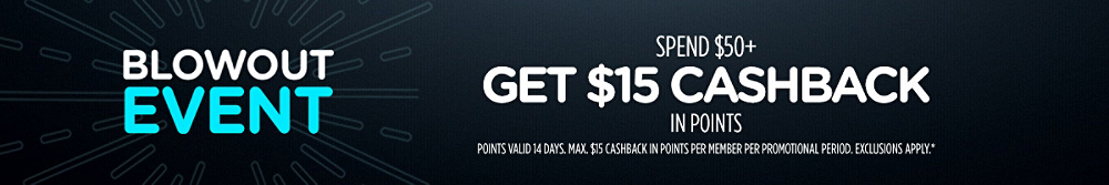 Blowout Event! Spend $50+, get $15 CASHBACK in points   Points valid 14 days. Max. $15 CASHBACK in points per member per promotional period. Exclusions apply.*